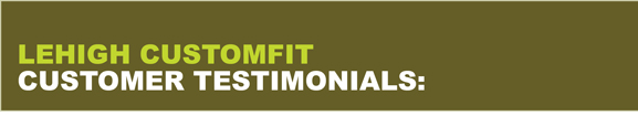 Lehigh CustomFit Customer Testimonials